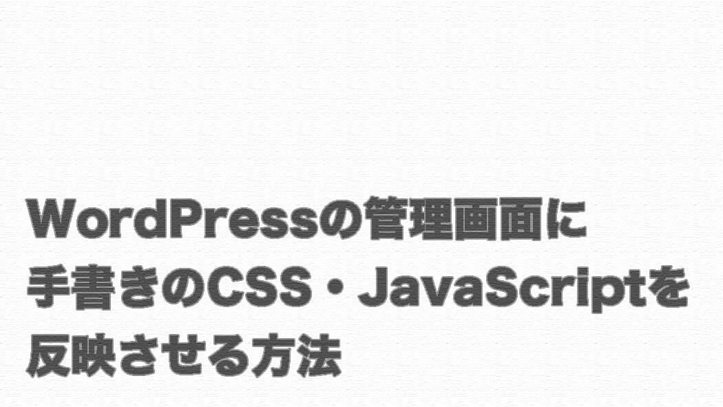 WordPressの管理画面に手書きのCSS・JavaScriptを反映させる方法
